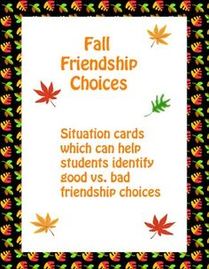 FREE! These are 18 fall friendship cards which help students to identify good versus bad friendship choices.  Just print, cut out the cards, and laminate them so they can be used more than one time. A few ways that the cards can be used in the classroom include: to help facilitate a whole class discussion, to provide situations for small group role plays,and to give ideas for writing prompts. Students can answer the provided questions about the situations.