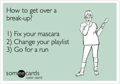 How to get over a break-up? 1) Fix your mascara 2) Change your playlist 3) Go for a run.