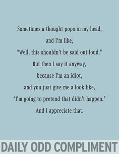 """Daily Odd Compliment: Sometimes a thought pops in my head, and I'm like, """"Well, this shouldn't be said out loud."""" But then I say it anyway, because I'm an idiot, and you just give me a look like, """"I'm going to pretend that didn't happen."""" And I appreciate that"""