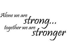 alone we are strong , together we are stronger ....this is true!!!