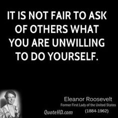 """""""It is not fair to ask of others what you are unwilling to do yourself."""" -Eleanor Roosevelt"""