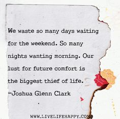 We waste so many days waiting for the weekend. So many nights wanting morning. Our lust for future comfort is the biggest thief of life. -Joshua Glenn Clark