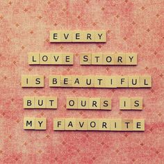 Every love story is beautiful but ours is my favorite !!