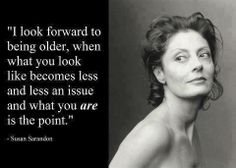 word of wisdom, wise women, remember this, aging gracefully, looking forward, getting older, inspirational quotes, susan sarandon, smart women