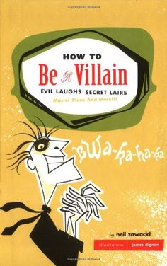 How to Be a Villain: Evil Laughs, Secret Lairs, Master Plans, and More!!! (Neil Zawacki, 2003)