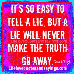 It's so easy to tell a lie, but a lie will never make the truth go away. ~Rahul Singh