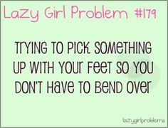 lazy girl problems i do this all the time