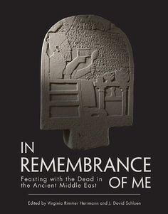 In Remembrance of Me: Feasting with the Dead in the Ancient Middle East by J. David Schloen