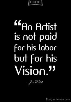 ♂ James Whistler quotes about artist - An artist is not paid for his labor but for his vision. black & white