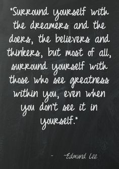 Surround yourself with the dreamers and the doers, the believers and thinkers, but most of all, surround yourself with those who see greatness within you, even when you don't see it in yourself.
