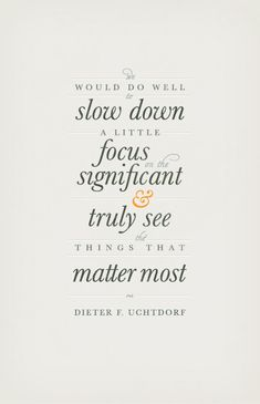 """We would do well to slow down a little, focus on the significant, and truly see the things that matter most."" —Dieter F. Uchtdorf #quote"