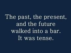 tense english teacher humor, grammar jokes, geek humor, nerd jokes, grammar humor, english language, word play, past present future, funny quotes