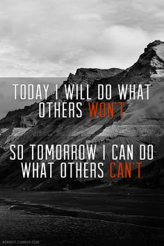 Today I will do what others won't, so tomorrow I can do what others can't.