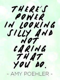There's power in looking silly and not caring that you do. - Amy Poehler #quote