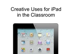 Creative Uses for iPad in the Classroom by Mike Amante, via Slideshare