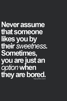 never assume that someone likes you by their sweetness sometimes you