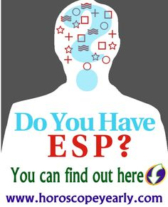 Do you have ESP?  Are you a Natural Psychic and don't know it? Probably...Most people are. Just imagine the possibilities, if you could actually sense what other people are thinking, what their real wants and needs are, what their real concerns are, and just imagine if you could actually influence their thinking and influence them to take a specific action. Many of us have done... Click here now to see how much psychic ability you already have: http://www.horoscopeyearly.com/closer-to-truth-esp/