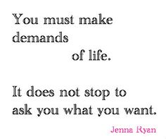 You have to make demands of life. It does not stop to ask you what you want.  ~ Jenna Ryan