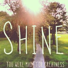 Shine. You were made for greatness. @Timi Huffman Roper this would be great for Unite. :)