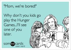 'Mom, we're bored!' Why don't you kids go play the Hunger Games...I'll see one of you later.