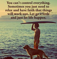 You can't control everything. Sometimes you just need to relax and have faith that things will work out.
