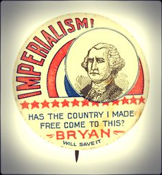 Not every approved of America's changing role in world politics. This is a campaign button for William Jennings Bryan.
