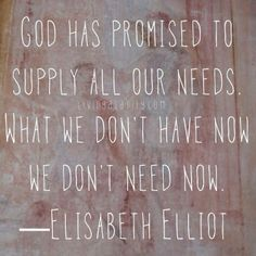 God has promised to supply all our needs. What we don't have now we don't need now. Elisabeth Elliot
