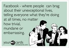 Funny Reminders Ecard: Facebook - where people can brag about their unexceptional lives, telling everyone what they're doing at all times, no matter how trivial, mundane or embarrassing.