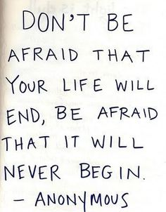 don't be afraid that your life will end, be afraid that it will never begin.  -anonymous