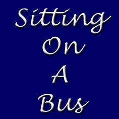 Sitting On A Bus #bus #poem http://felicitymccullough.wordpress.com