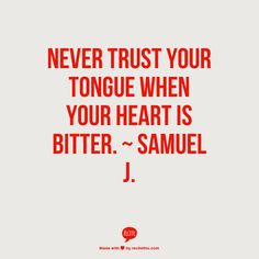 Never trust your tongue when your heart is bitter.  ~  Samuel J.