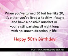 "50th birthday quotes:""When you've turned 50 but feel like 20, it's either you've lived a healthy lifestyle and have a positive mindset or you're still partying all night long with no known direction in life"" #50th #birthday #quotes"