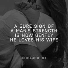 A sure sign of a man's strength is how gently he loves his wife...