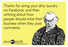 Thanks for airing your dirty laundry on Facebook. and then whining about how people should mind their business when they post comments.