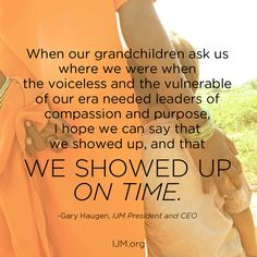 "#quote ""When our grandchildren ask us where we were when the voiceless and the vulnerable of our era needed leaders of compassion and purpose, I hope we can say that we showed up, and that we showed up on time.""   - Gary Haugen, International Justice Mission President and CEO"