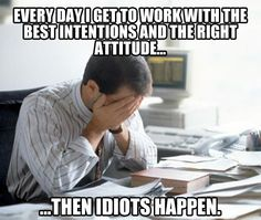 Every day, I get to work with the best intentions and the right attitude... then idiots happen.