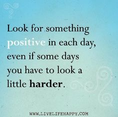 Be positive and get a little happier each day.:)