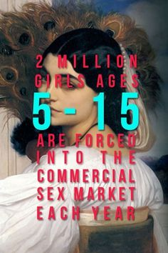 2 million girls ages 5-15 are forced into the commercial sex market each year.