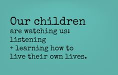 our children are watching us: listening + learning how to live their own lives