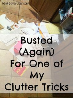 Busted for One of My Clutter Tricks- this is SO me! Gotta get rid of that paper clutter