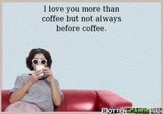 I love you more than coffee but not always before coffee.