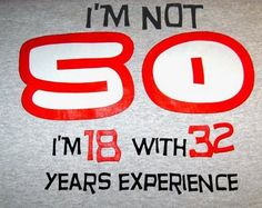 50th birthday. I'm sure this is what I'll say when I turn 50!