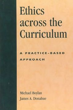Ethics across the curriculum : a practice-based approach / Michael Boylan and James A. Donahue (SMC President)