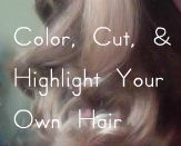 10 Tips for Tackling Cut, Color, & Highlights at Home (and yeah, I probably *won't* ever do this...)