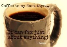 Coffee is my duct tape..