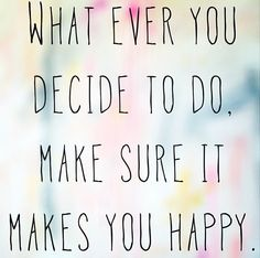 Whatever you decide to do Make sure it makes you happy ♡ Gotta make these kind of choices day to day, just be happy! Rem...