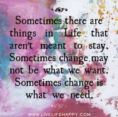 Sometimes there are things in life that aren't meant to stay. Sometimes change may not be what we want. Sometimes change is what we need. by deeplifequotes, via Flickr