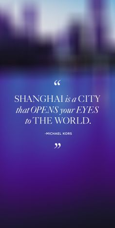 """""""Shanghai is a city that opens your eyes to the world."""" - Michael Kors #MKShanghai"""