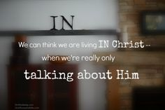We can think we are living in Christ -- when we're really only talking about Him.
