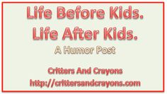 Life Before Kids.  Life After Kids.  A Humor Post by critters and crayons (http://crittersandcrayons.com).